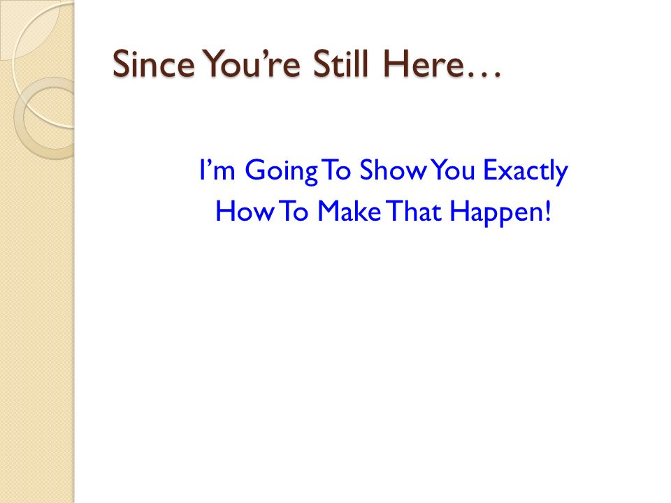 Since Youre Still Here… Im Going To Show You Exactly How To Make That Happen!