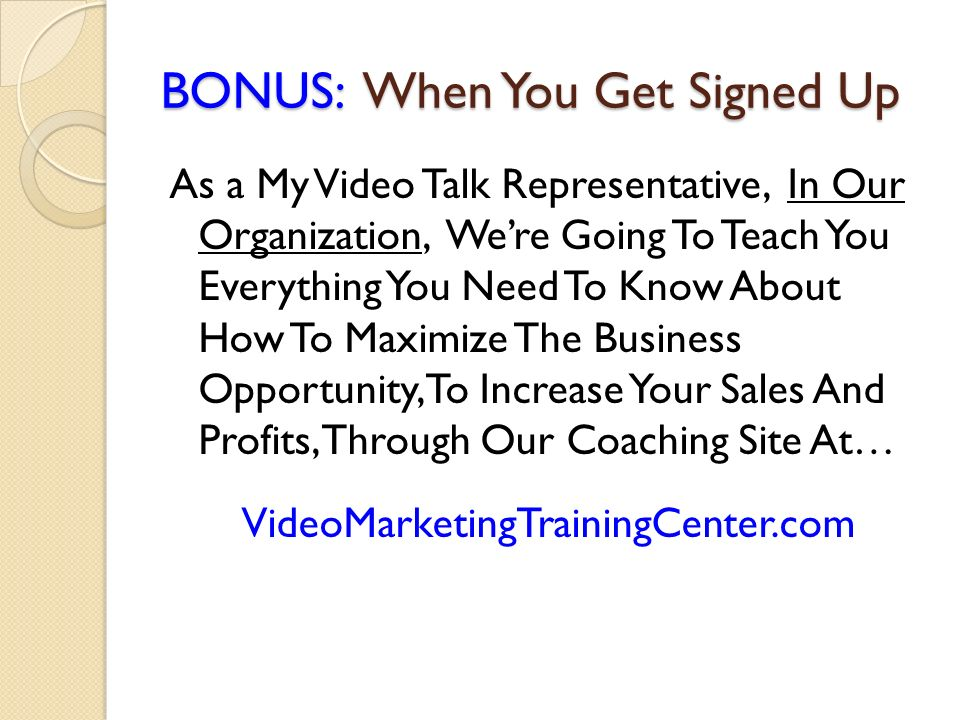 BONUS: When You Get Signed Up As a My Video Talk Representative, In Our Organization, Were Going To Teach You Everything You Need To Know About How To Maximize The Business Opportunity, To Increase Your Sales And Profits, Through Our Coaching Site At… VideoMarketingTrainingCenter.com