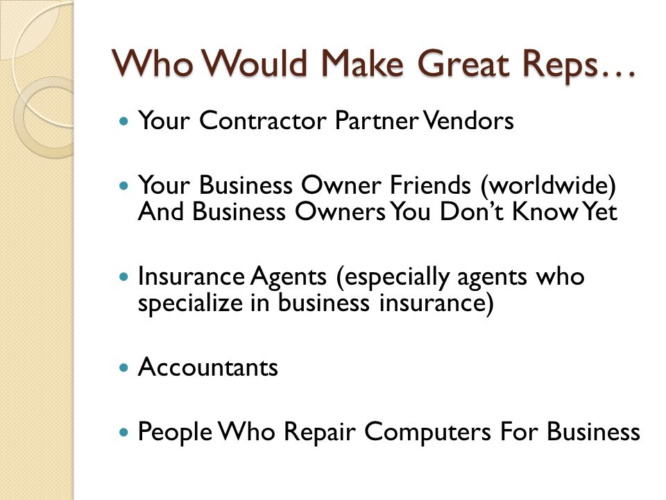 Who Would Make Great Reps… Your Contractor Partner Vendors Your Business Owner Friends (worldwide) And Business Owners You Dont Know Yet Insurance Agents (especially agents who specialize in business insurance) Accountants People Who Repair Computers For Business