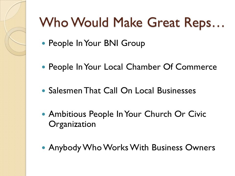 Who Would Make Great Reps… People In Your BNI Group People In Your Local Chamber Of Commerce Salesmen That Call On Local Businesses Ambitious People In Your Church Or Civic Organization Anybody Who Works With Business Owners