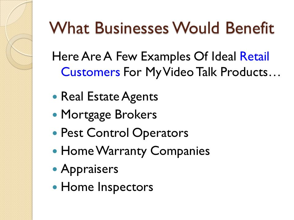 What Businesses Would Benefit Here Are A Few Examples Of Ideal Retail Customers For My Video Talk Products… Real Estate Agents Mortgage Brokers Pest Control Operators Home Warranty Companies Appraisers Home Inspectors