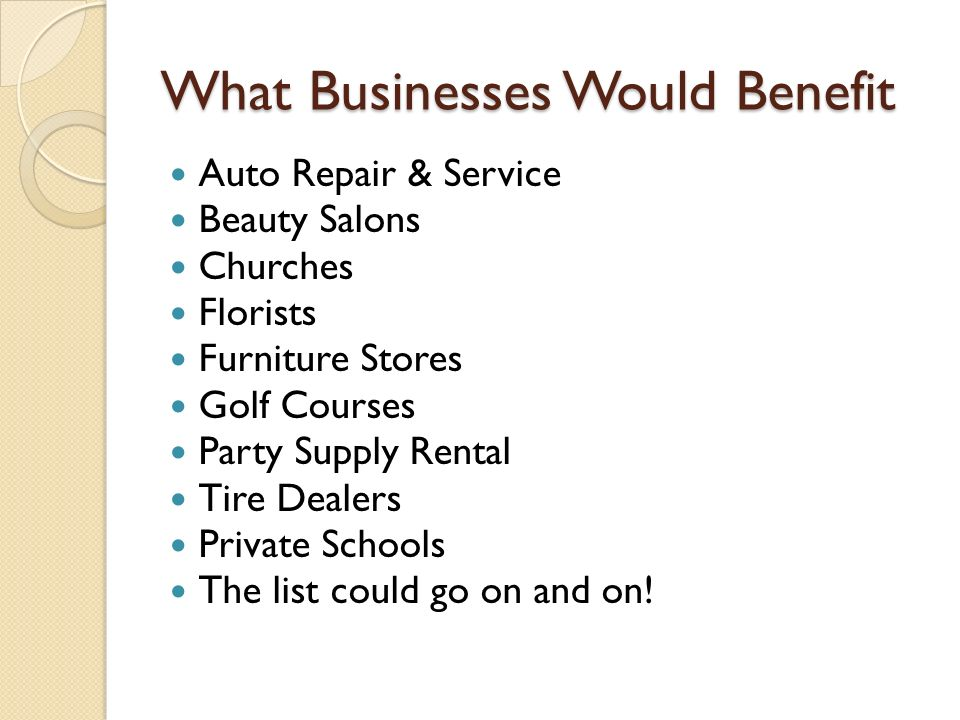 What Businesses Would Benefit Auto Repair & Service Beauty Salons Churches Florists Furniture Stores Golf Courses Party Supply Rental Tire Dealers Private Schools The list could go on and on!
