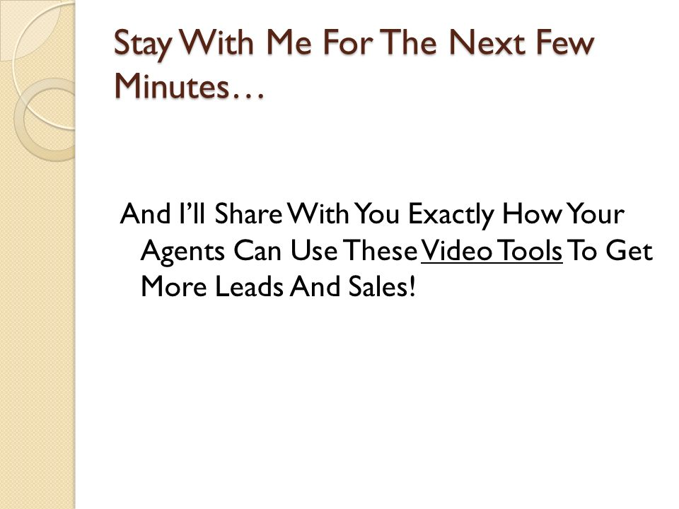 Stay With Me For The Next Few Minutes… And Ill Share With You Exactly How Your Agents Can Use These Video Tools To Get More Leads And Sales!