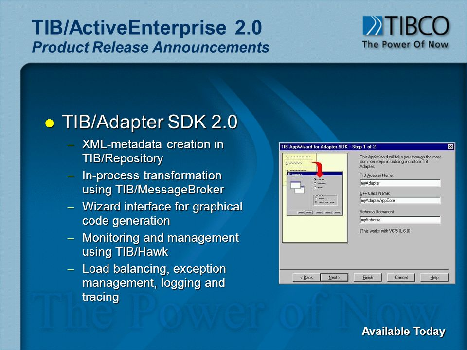 TIB/ActiveEnterprise 2.0 Product Release Announcements l TIB/Adapter SDK 2.0 – XML-metadata creation in TIB/Repository – In-process transformation using TIB/MessageBroker – Wizard interface for graphical code generation – Monitoring and management using TIB/Hawk – Load balancing, exception management, logging and tracing Available Today