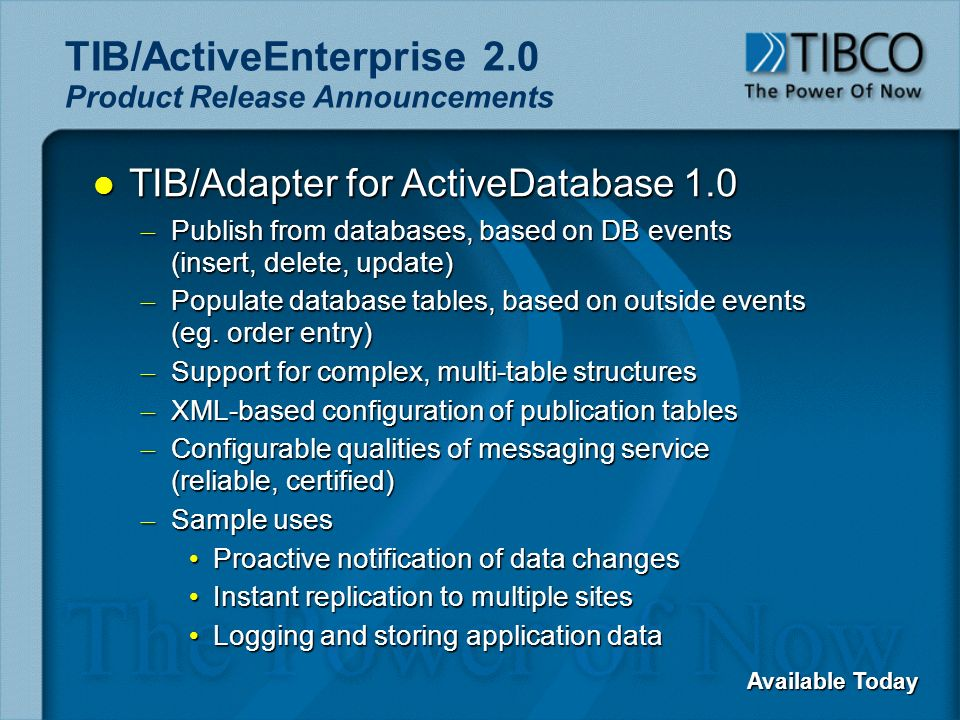 TIB/ActiveEnterprise 2.0 Product Release Announcements l TIB/Adapter for ActiveDatabase 1.0 – Publish from databases, based on DB events (insert, delete, update) – Populate database tables, based on outside events (eg.