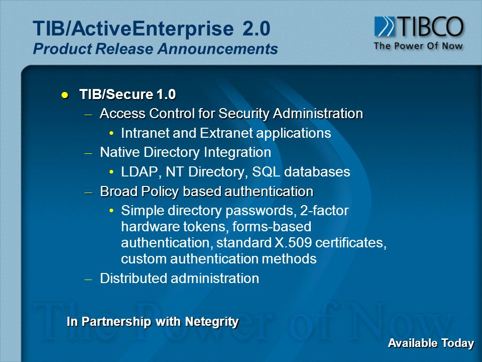 TIB/ActiveEnterprise 2.0 Product Release Announcements l TIB/Secure 1.0 – Access Control for Security Administration Intranet and Extranet applications – – Native Directory Integration LDAP, NT Directory, SQL databases – Broad Policy based authentication Simple directory passwords, 2-factor hardware tokens, forms-based authentication, standard X.509 certificates, custom authentication methods – – Distributed administration In Partnership with Netegrity Available Today