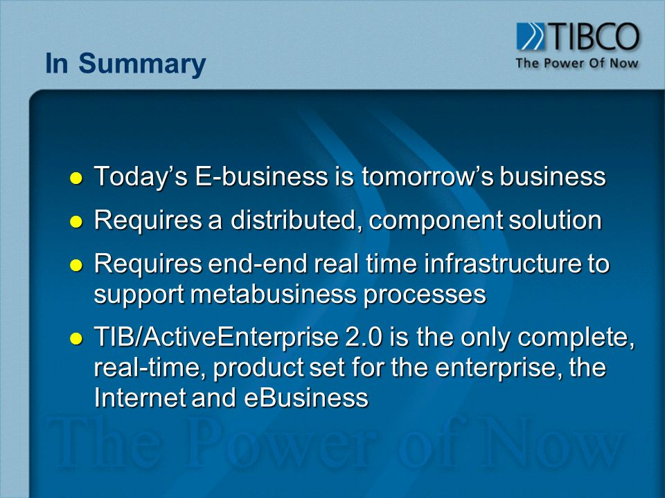 In Summary l Todays E-business is tomorrows business l Requires a distributed, component solution l Requires end-end real time infrastructure to support metabusiness processes l TIB/ActiveEnterprise 2.0 is the only complete, real-time, product set for the enterprise, the Internet and eBusiness