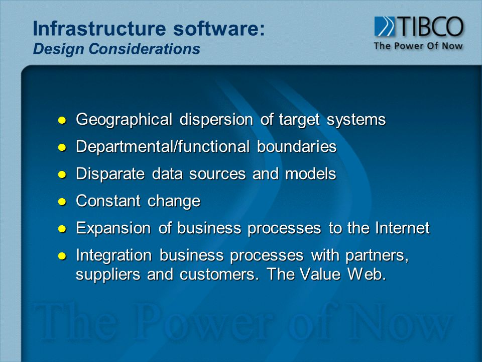 Infrastructure software: Design Considerations l Geographical dispersion of target systems l Departmental/functional boundaries l Disparate data sources and models l Constant change l Expansion of business processes to the Internet l Integration business processes with partners, suppliers and customers.