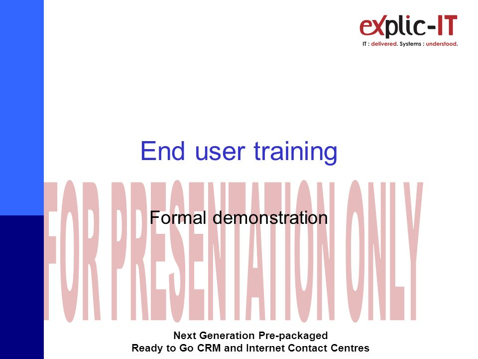Next Generation Pre-packaged Ready to Go CRM and Internet Contact Centres End user training Formal demonstration