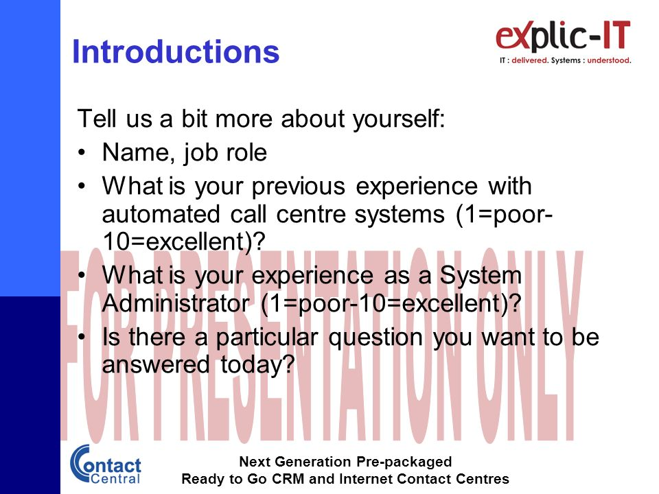 Next Generation Pre-packaged Ready to Go CRM and Internet Contact Centres Introductions Tell us a bit more about yourself: Name, job role What is your previous experience with automated call centre systems (1=poor- 10=excellent).