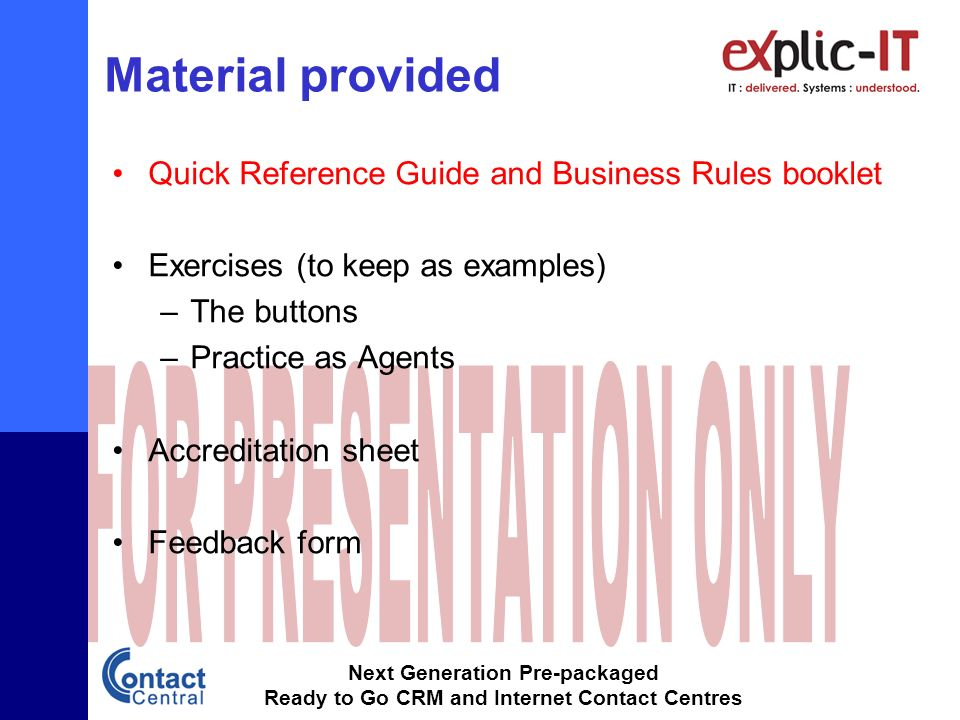 Next Generation Pre-packaged Ready to Go CRM and Internet Contact Centres Material provided Quick Reference Guide and Business Rules booklet Exercises (to keep as examples) –The buttons –Practice as Agents Accreditation sheet Feedback form