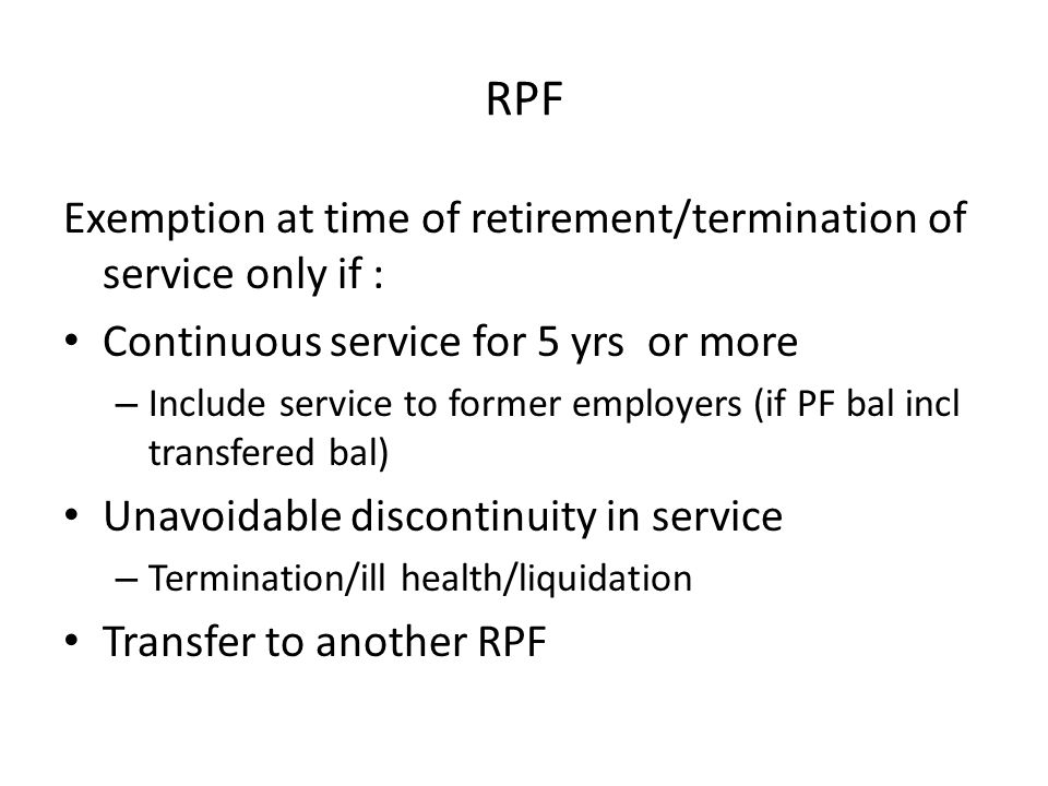 RPF Exemption at time of retirement/termination of service only if : Continuous service for 5 yrs or more – Include service to former employers (if PF bal incl transfered bal) Unavoidable discontinuity in service – Termination/ill health/liquidation Transfer to another RPF