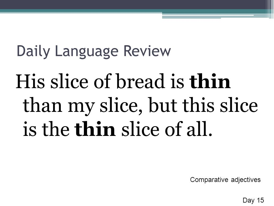 Daily Language Review His slice of bread is thin than my slice, but this slice is the thin slice of all.