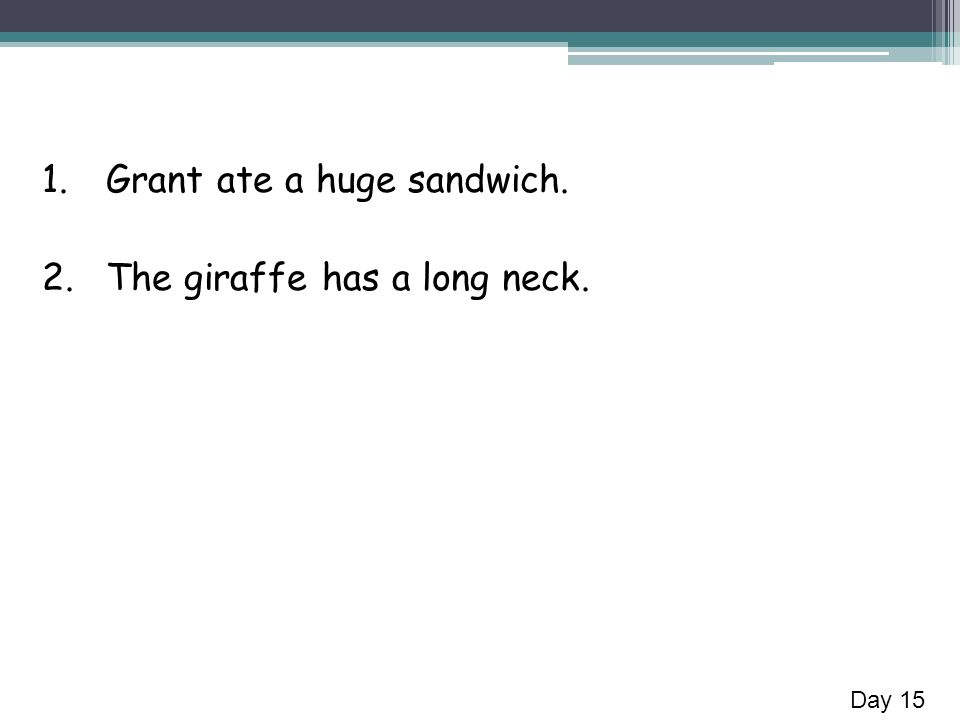 1.Grant ate a huge sandwich. 2.The giraffe has a long neck. Day 15