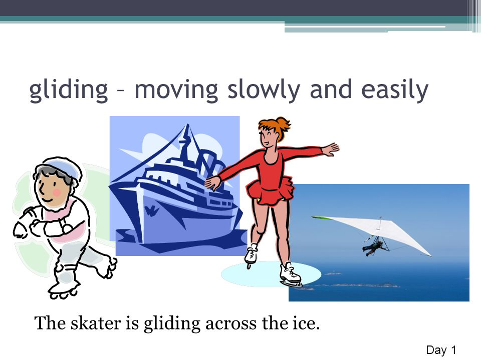 gliding – moving slowly and easily The skater is gliding across the ice. Day 1