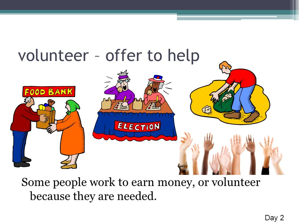 volunteer – offer to help Some people work to earn money, or volunteer because they are needed.