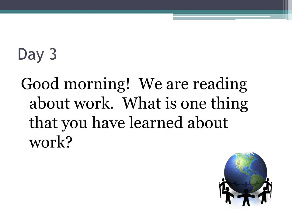 Day 3 Good morning! We are reading about work. What is one thing that you have learned about work