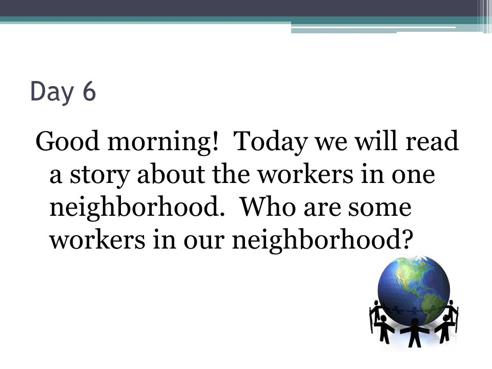 Day 6 Good morning. Today we will read a story about the workers in one neighborhood.