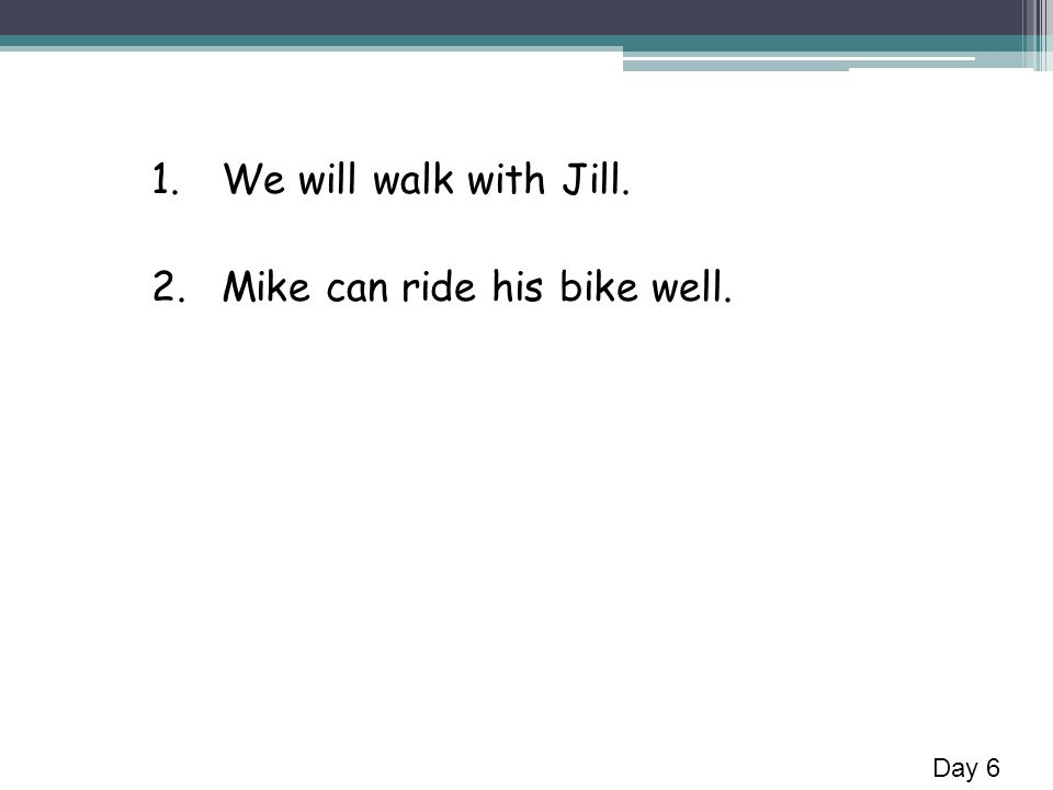 1.We will walk with Jill. 2.Mike can ride his bike well. Day 6