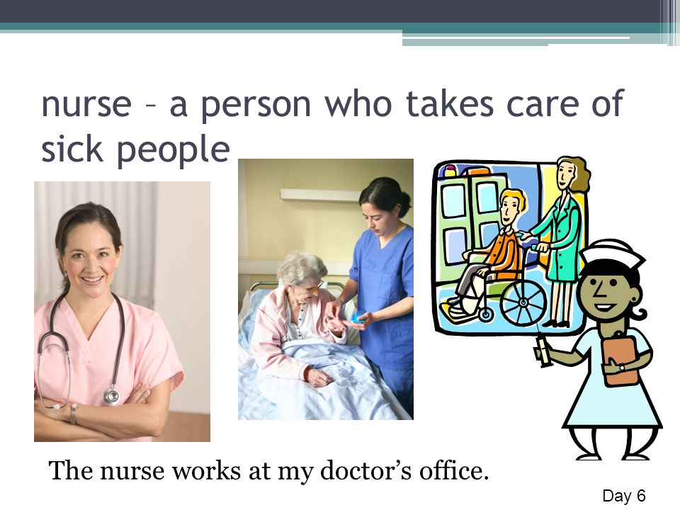 nurse – a person who takes care of sick people The nurse works at my doctors office. Day 6