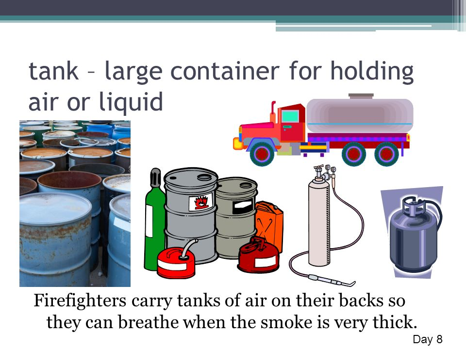 tank – large container for holding air or liquid Firefighters carry tanks of air on their backs so they can breathe when the smoke is very thick.