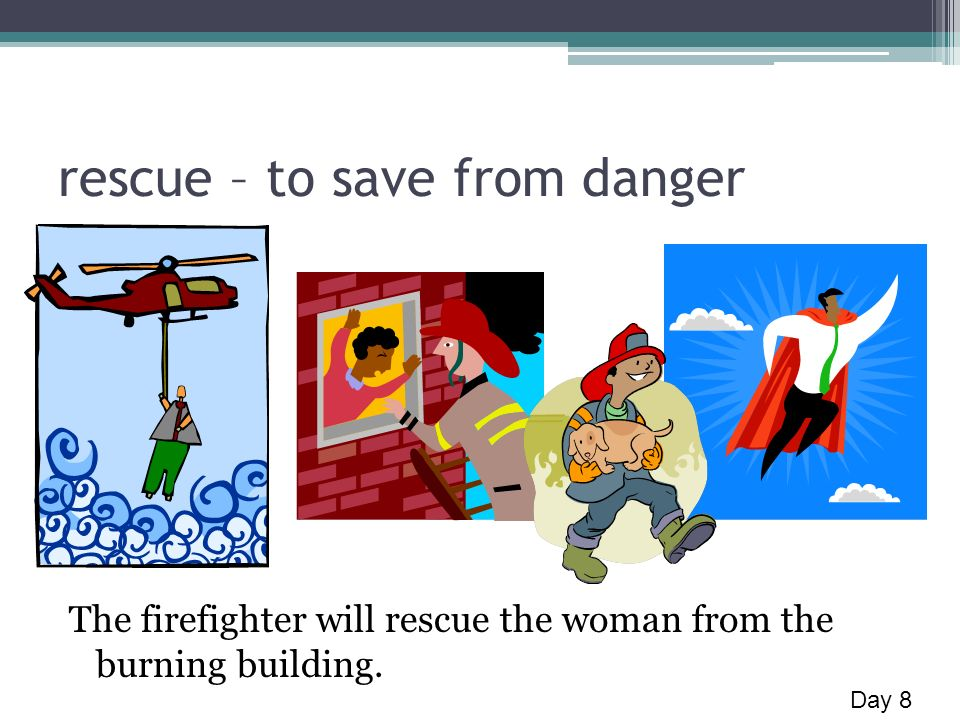 rescue – to save from danger The firefighter will rescue the woman from the burning building. Day 8