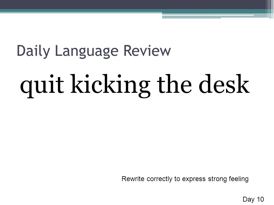 Daily Language Review quit kicking the desk Day 10 Rewrite correctly to express strong feeling