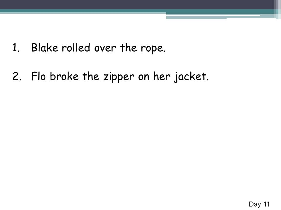 1.Blake rolled over the rope. 2.Flo broke the zipper on her jacket. Day 11