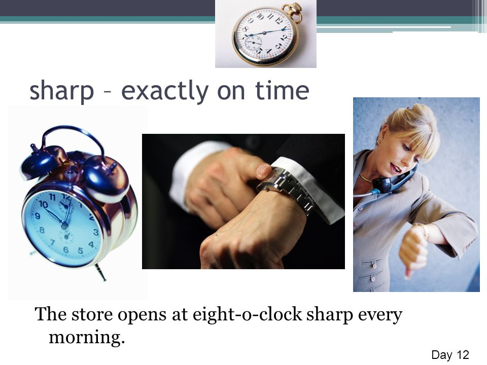 sharp – exactly on time The store opens at eight-o-clock sharp every morning. Day 12