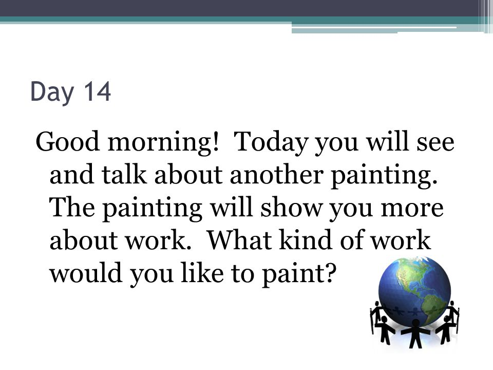 Day 14 Good morning. Today you will see and talk about another painting.