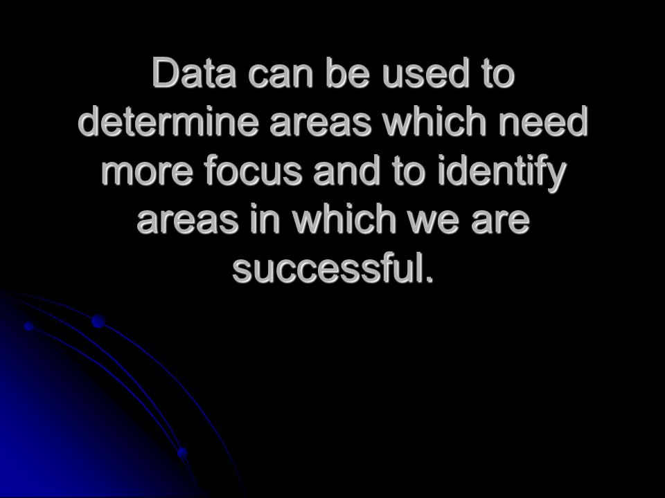 Data can be used to determine areas which need more focus and to identify areas in which we are successful.