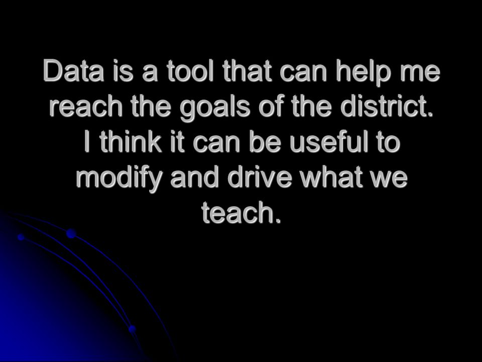 Data is a tool that can help me reach the goals of the district.