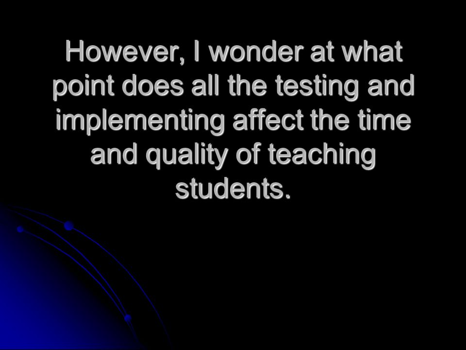 However, I wonder at what point does all the testing and implementing affect the time and quality of teaching students.