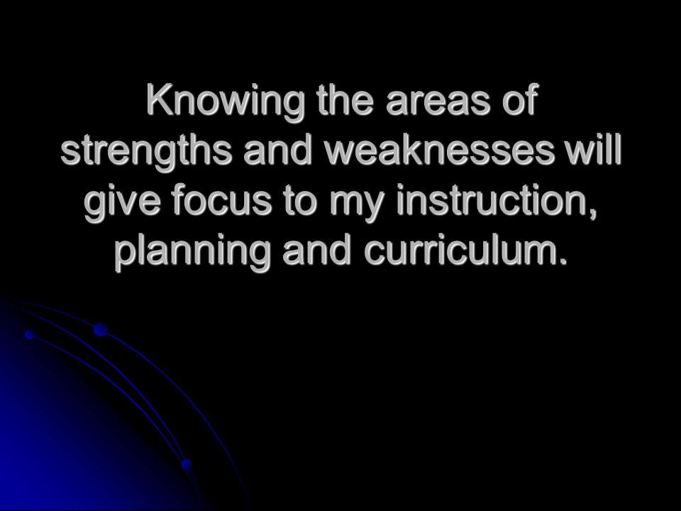 Knowing the areas of strengths and weaknesses will give focus to my instruction, planning and curriculum.