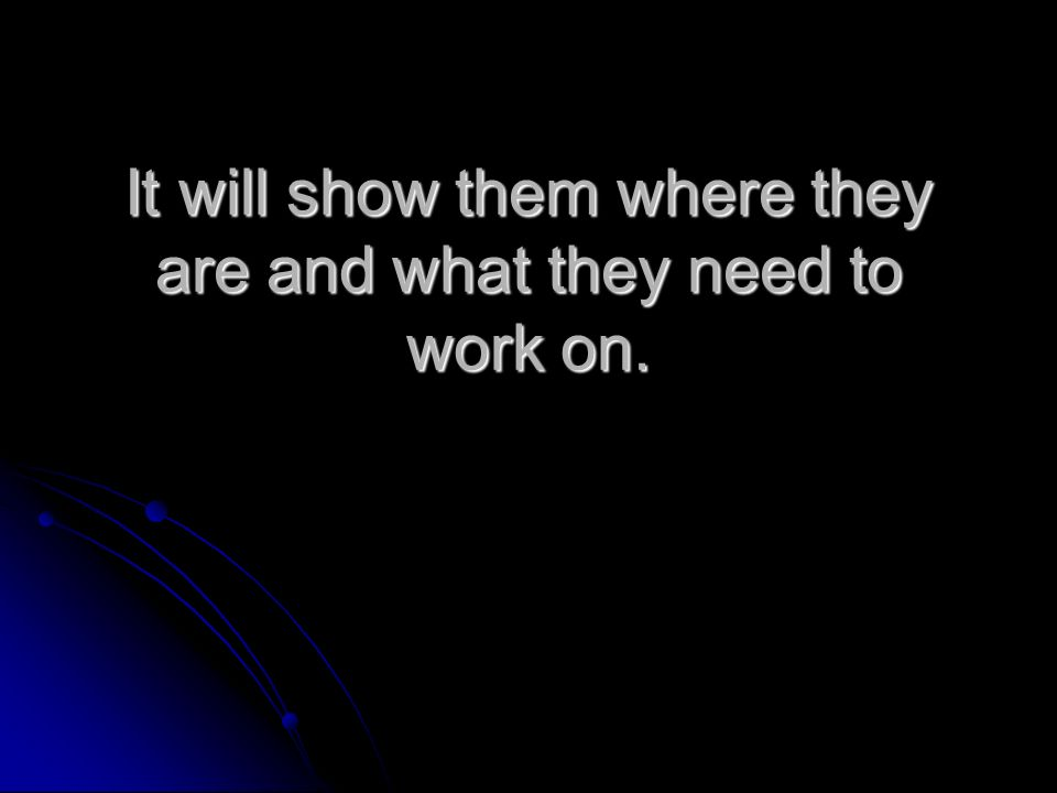 It will show them where they are and what they need to work on.