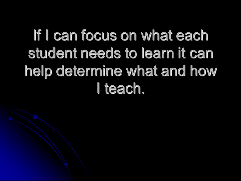 If I can focus on what each student needs to learn it can help determine what and how I teach.