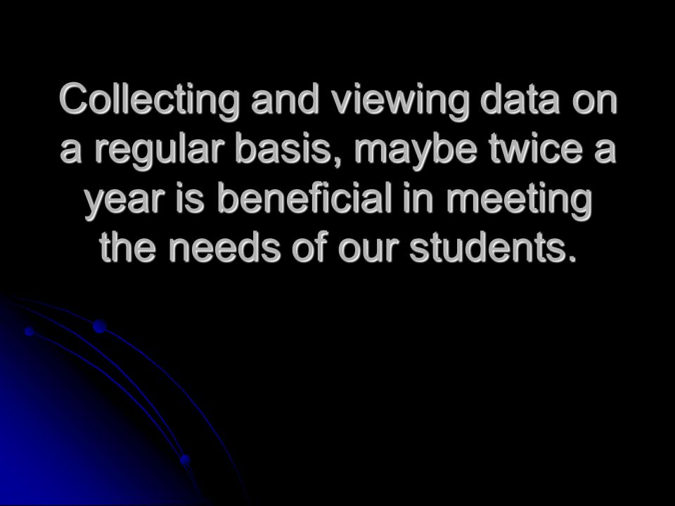 Collecting and viewing data on a regular basis, maybe twice a year is beneficial in meeting the needs of our students.