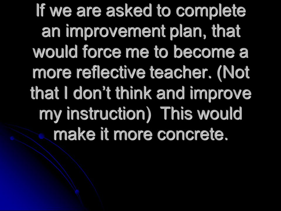 If we are asked to complete an improvement plan, that would force me to become a more reflective teacher.