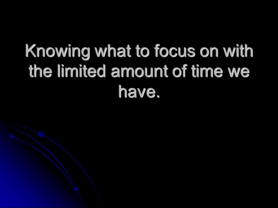 Knowing what to focus on with the limited amount of time we have.