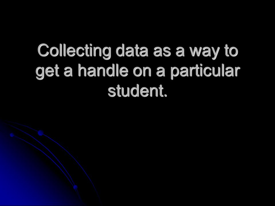 Collecting data as a way to get a handle on a particular student.