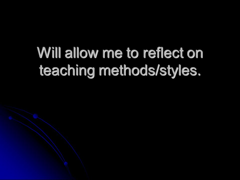 Will allow me to reflect on teaching methods/styles.