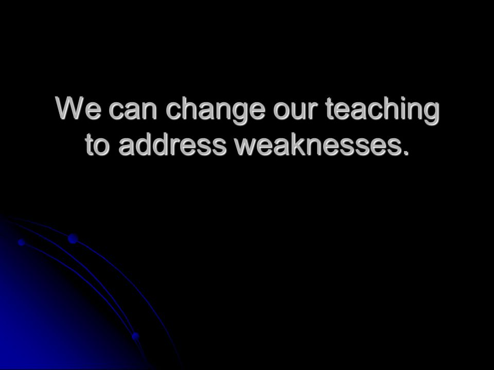 We can change our teaching to address weaknesses.