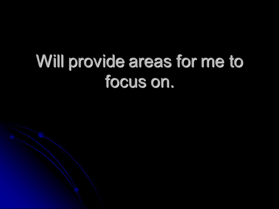 Will provide areas for me to focus on.