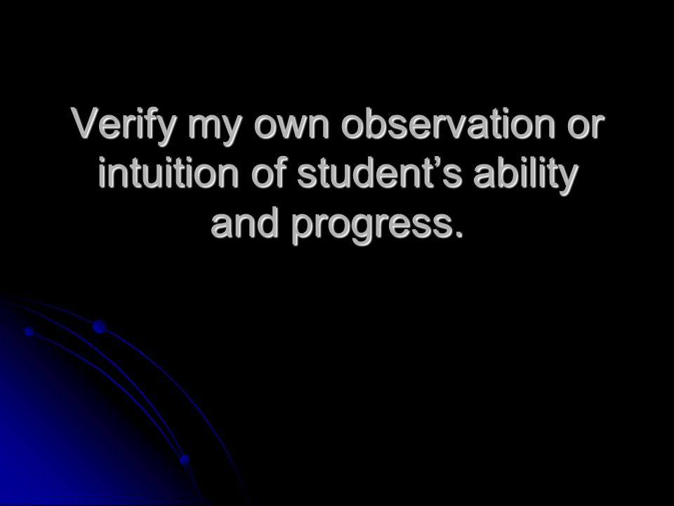 Verify my own observation or intuition of students ability and progress.