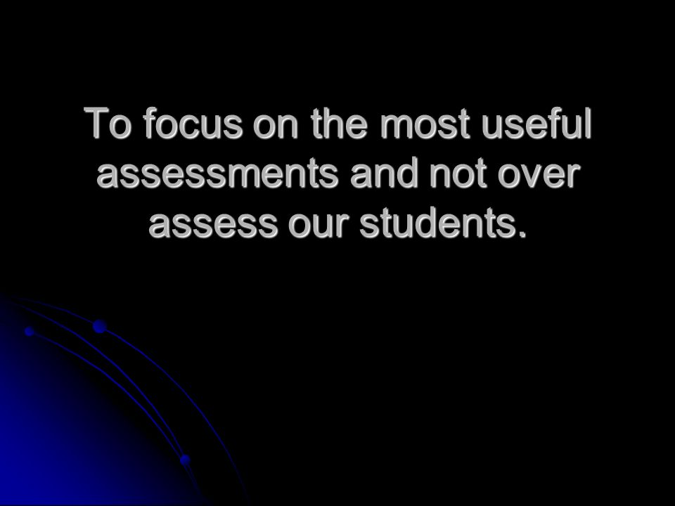 To focus on the most useful assessments and not over assess our students.