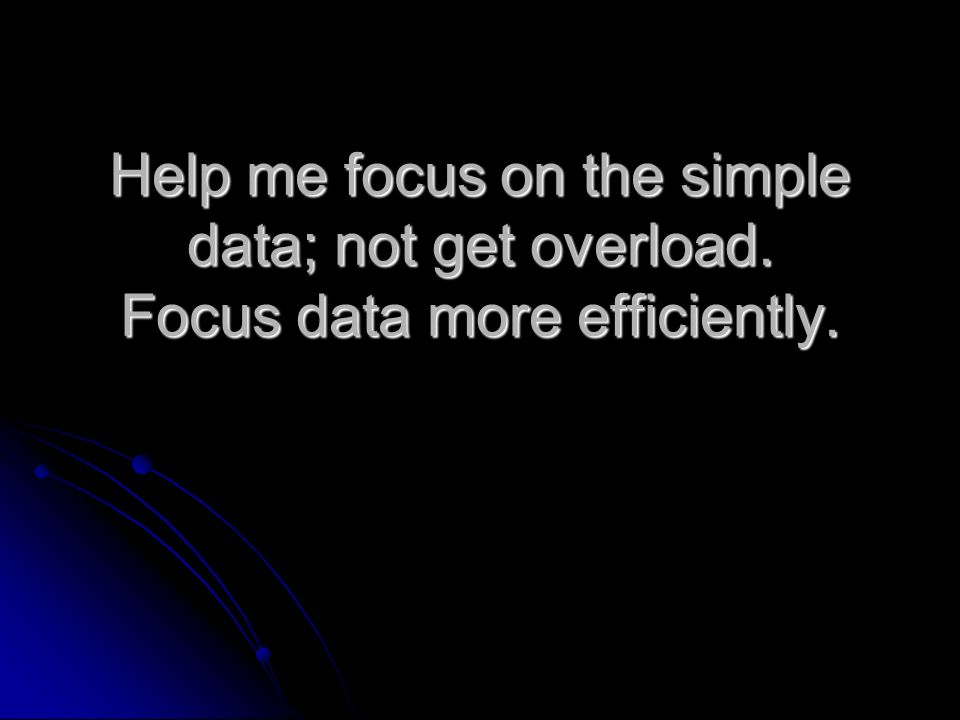 Help me focus on the simple data; not get overload. Focus data more efficiently.