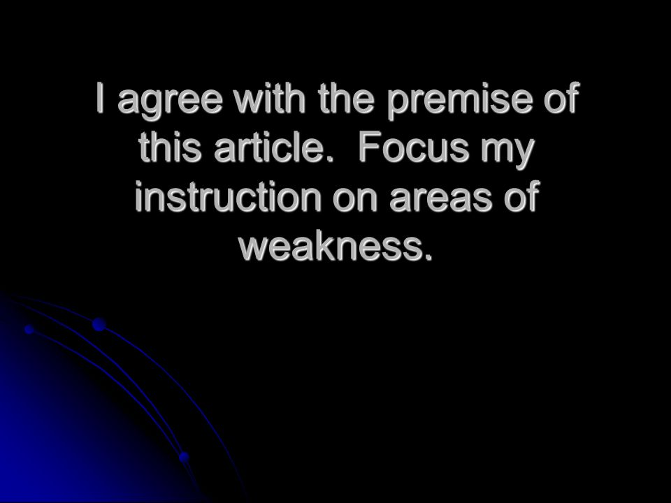 I agree with the premise of this article. Focus my instruction on areas of weakness.