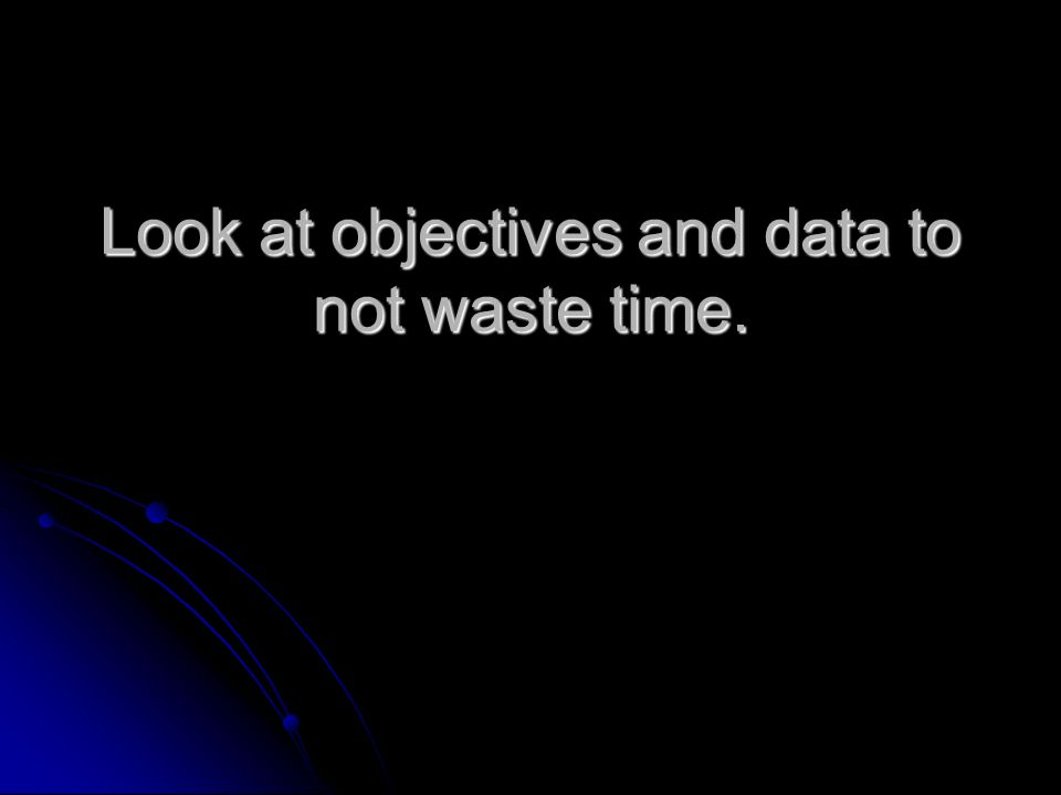 Look at objectives and data to not waste time.