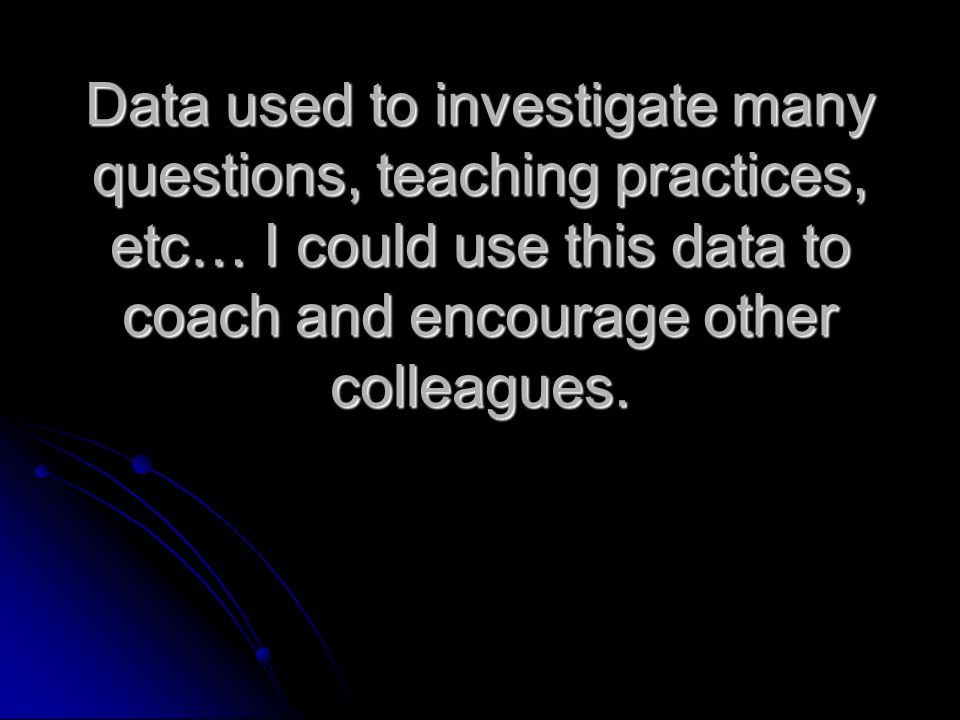 Data used to investigate many questions, teaching practices, etc… I could use this data to coach and encourage other colleagues.