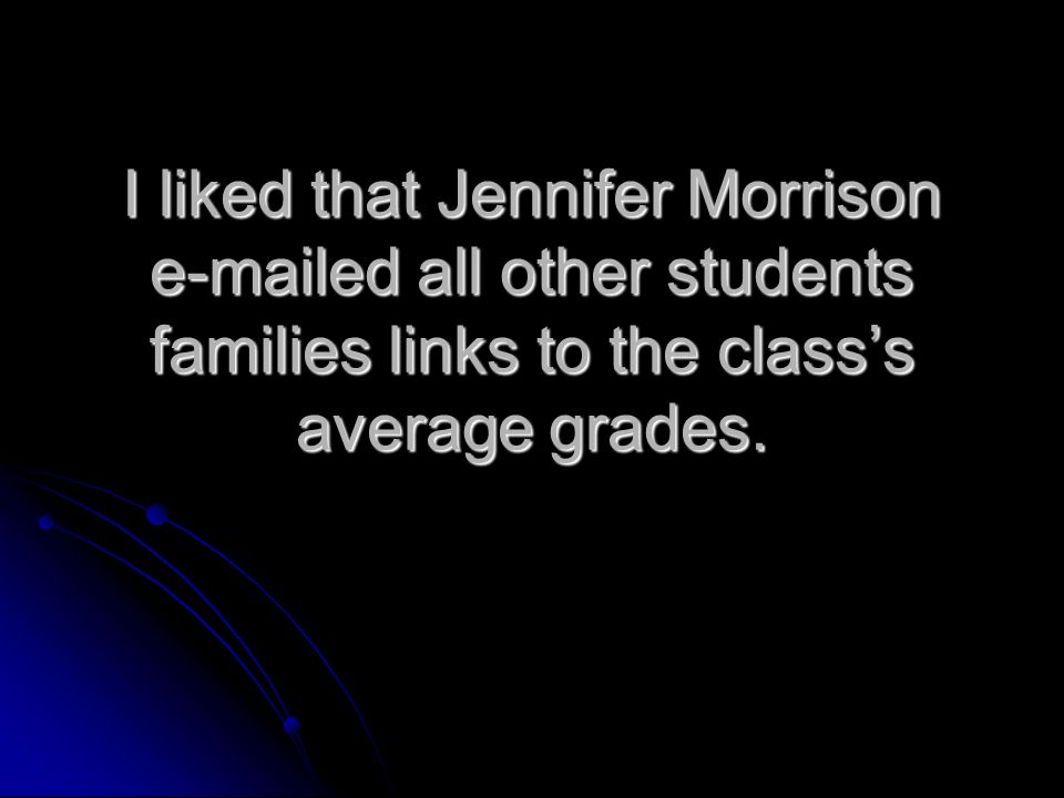 I liked that Jennifer Morrison e-mailed all other students families links to the classs average grades.